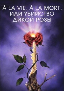 À la vie, à la mort, или Убийство дикой розы