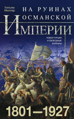 На руинах Османской империи. Новая Турция и свободные Балканы. 1801–1927